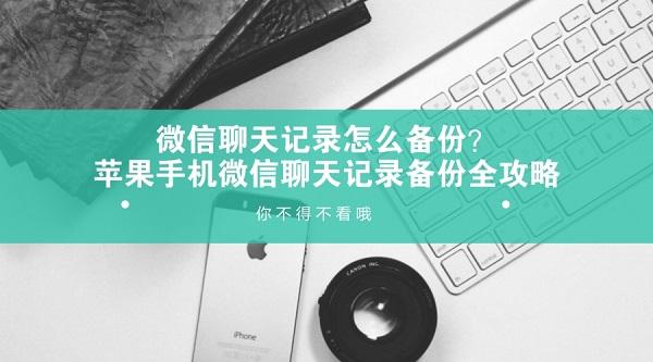 微信聊天记录怎么备份?苹果手机微信聊天记录备份全攻略