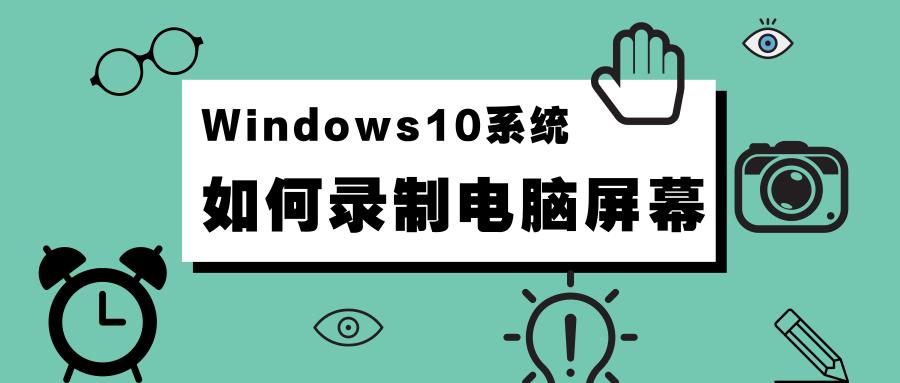 Windows10操作系统如何录制电脑屏幕.png