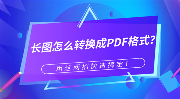 长图怎么转换成PDF格式?两招快速搞定图片转PDF!